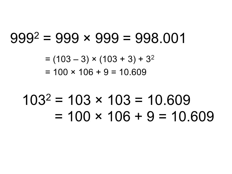 9992 = 999 × 999 = 998.001 = (103 – 3) × (103 + 3) + 32. = 100 × 106 + 9 = 10.609. 1032 = 103 × 103 = 10.609.