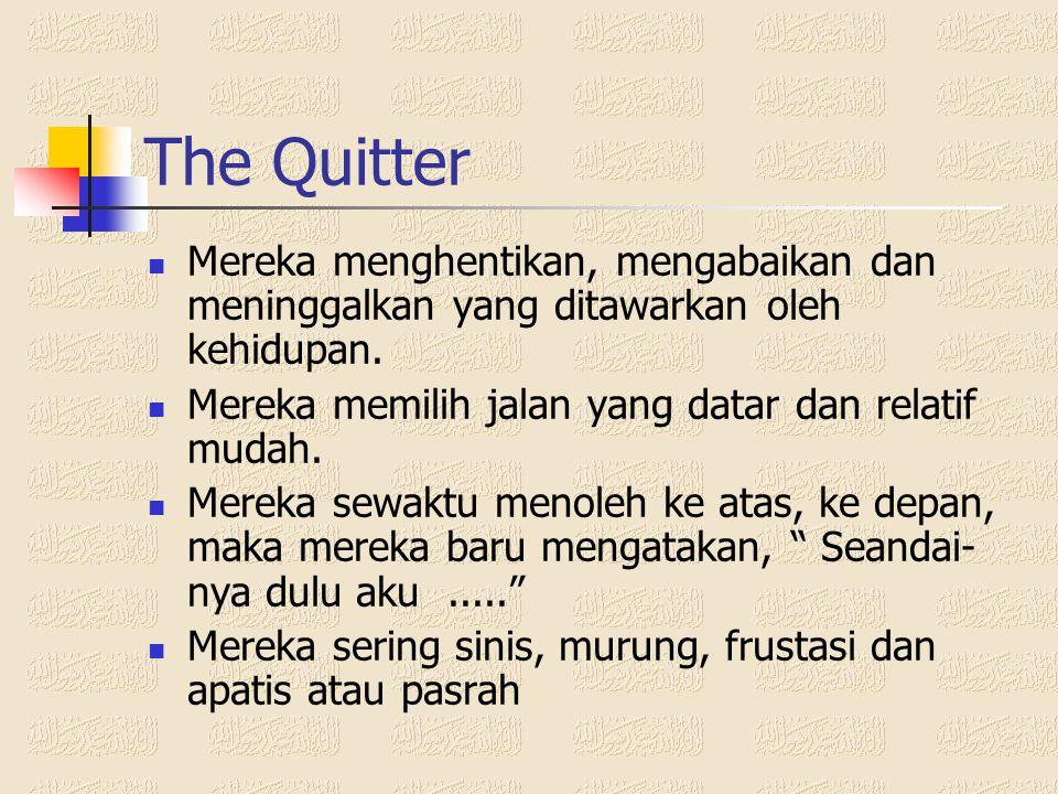 The Quitter Mereka menghentikan, mengabaikan dan meninggalkan yang ditawarkan oleh kehidupan. Mereka memilih jalan yang datar dan relatif mudah.