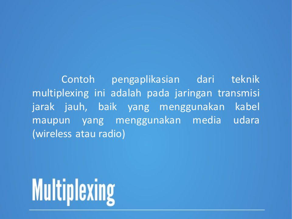 Contoh pengaplikasian dari teknik multiplexing ini adalah pada jaringan transmisi jarak jauh, baik yang menggunakan kabel maupun yang menggunakan media udara (wireless atau radio)