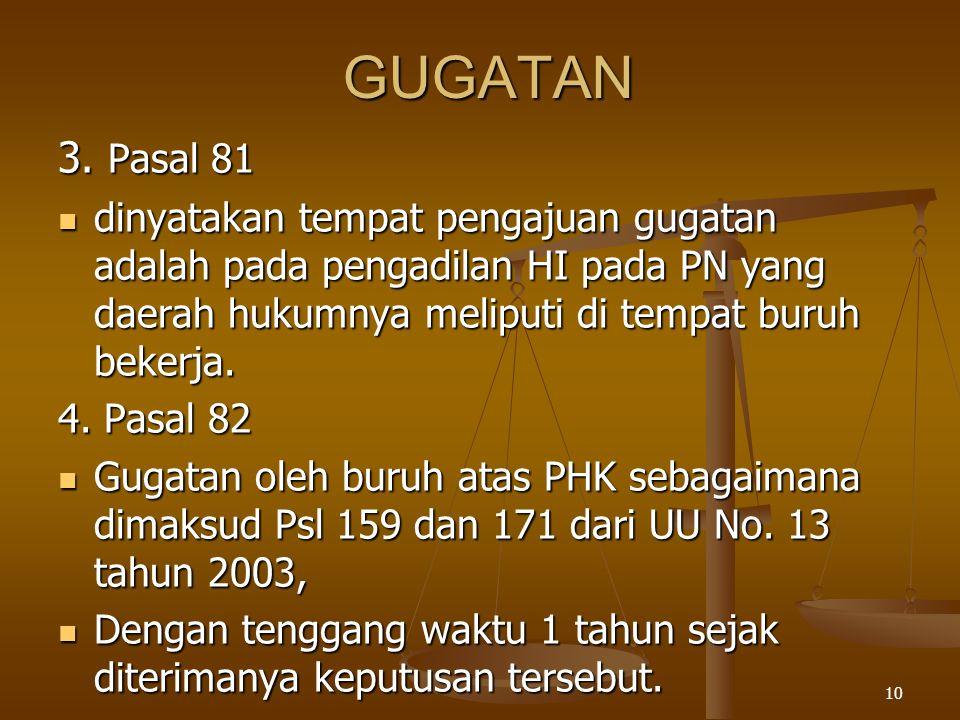GUGATAN 3. Pasal 81. dinyatakan tempat pengajuan gugatan adalah pada pengadilan HI pada PN yang daerah hukumnya meliputi di tempat buruh bekerja.