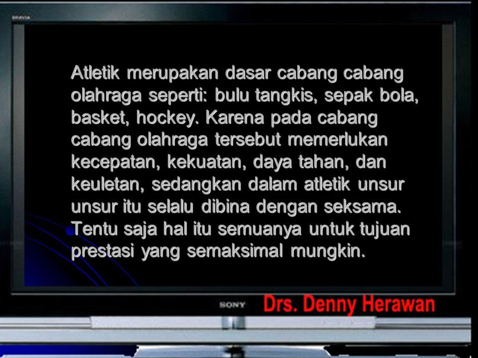 Atletik merupakan dasar cabang cabang olahraga seperti: bulu tangkis, sepak bola, basket, hockey.