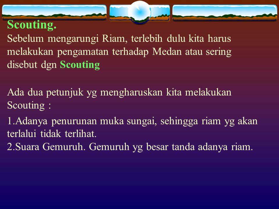 Scouting. Sebelum mengarungi Riam, terlebih dulu kita harus melakukan pengamatan terhadap Medan atau sering disebut dgn Scouting