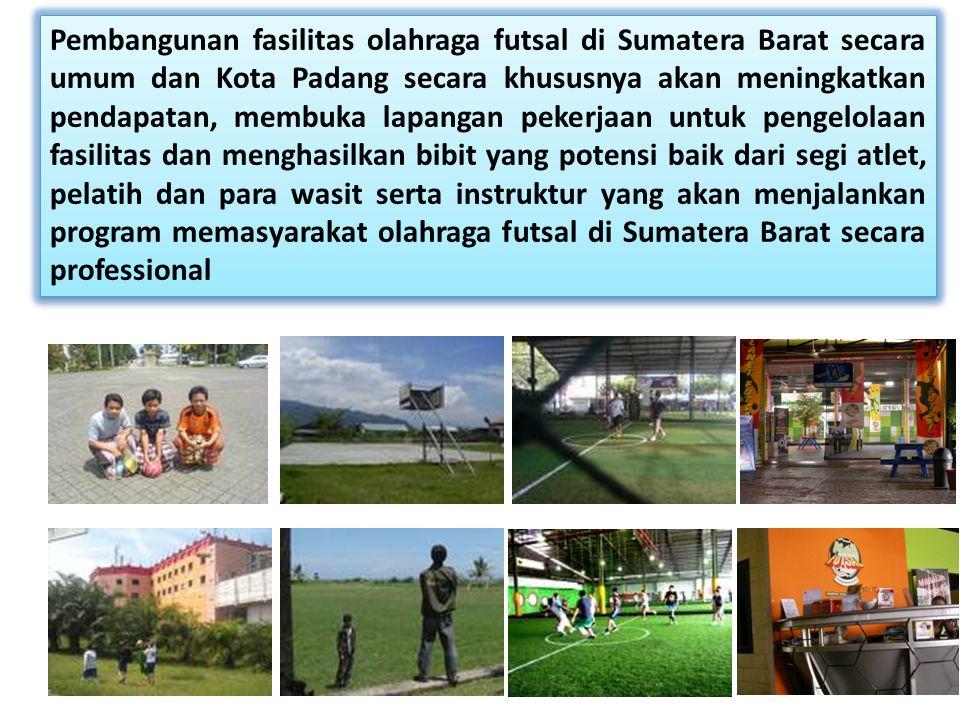 Pembangunan fasilitas olahraga futsal di Sumatera Barat secara umum dan Kota Padang secara khususnya akan meningkatkan pendapatan, membuka lapangan pekerjaan untuk pengelolaan fasilitas dan menghasilkan bibit yang potensi baik dari segi atlet, pelatih dan para wasit serta instruktur yang akan menjalankan program memasyarakat olahraga futsal di Sumatera Barat secara professional