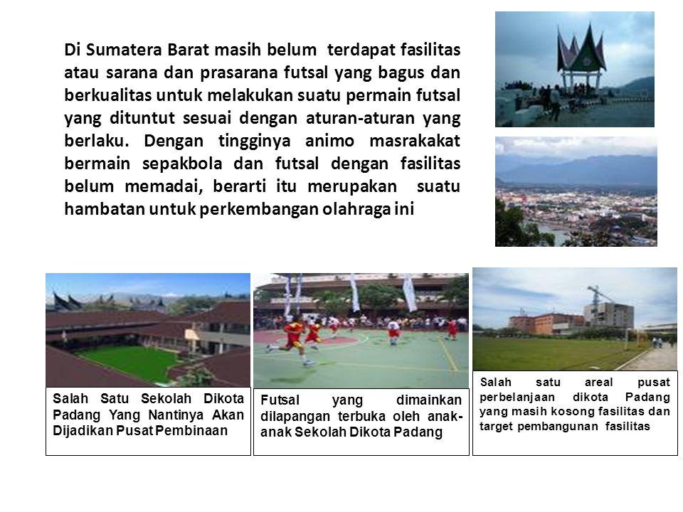 Di Sumatera Barat masih belum terdapat fasilitas atau sarana dan prasarana futsal yang bagus dan berkualitas untuk melakukan suatu permain futsal yang dituntut sesuai dengan aturan-aturan yang berlaku. Dengan tingginya animo masrakakat bermain sepakbola dan futsal dengan fasilitas belum memadai, berarti itu merupakan suatu hambatan untuk perkembangan olahraga ini
