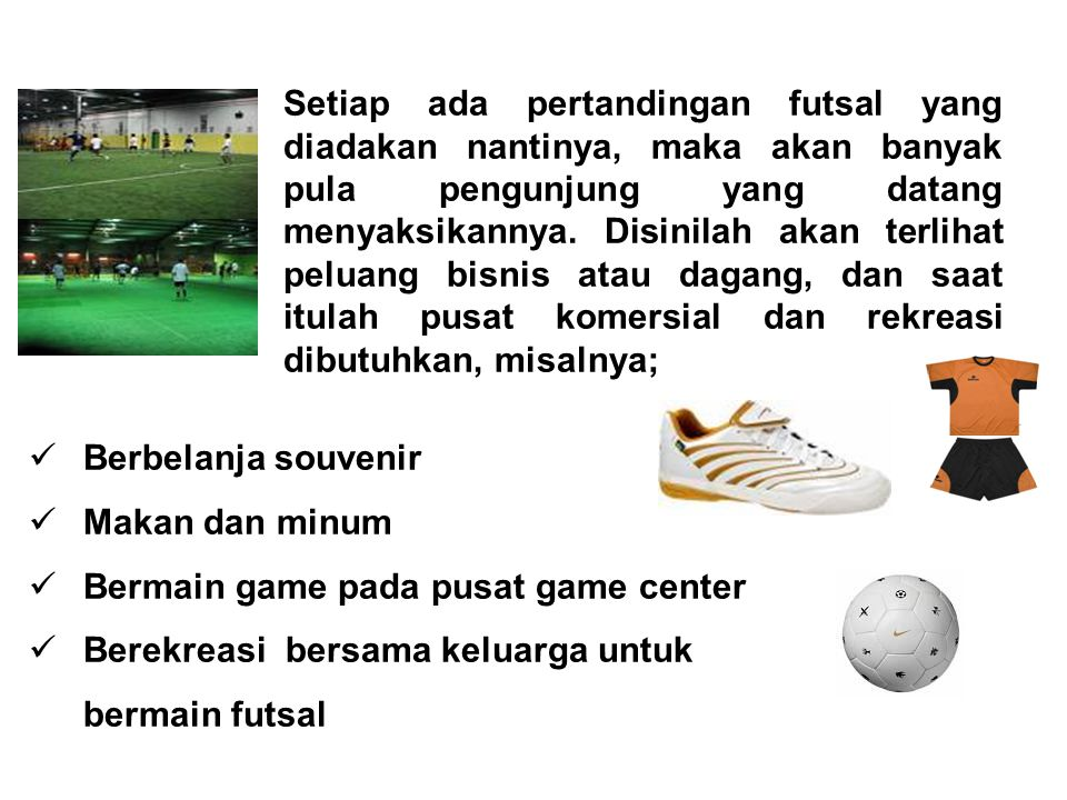 Setiap ada pertandingan futsal yang diadakan nantinya, maka akan banyak pula pengunjung yang datang menyaksikannya. Disinilah akan terlihat peluang bisnis atau dagang, dan saat itulah pusat komersial dan rekreasi dibutuhkan, misalnya;