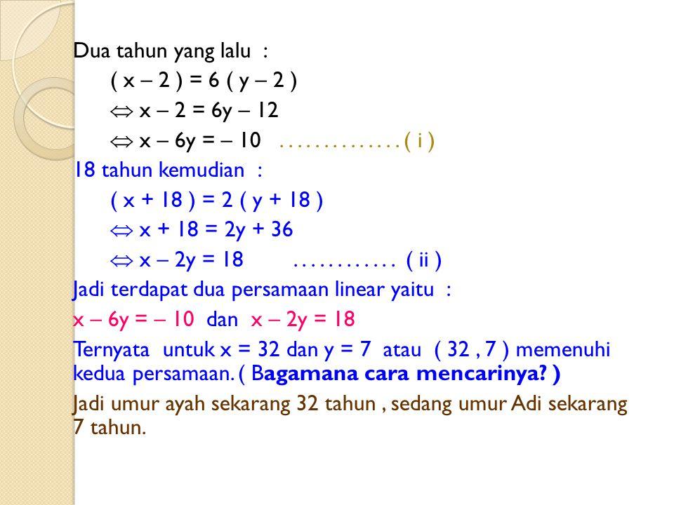 Dua tahun yang lalu : ( x – 2 ) = 6 ( y – 2 )  x – 2 = 6y – 12.  x – 6y = – 10 . . . . . . . . . . . . . . ( i )