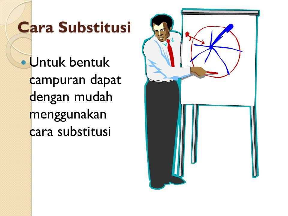 Cara Substitusi Untuk bentuk campuran dapat dengan mudah menggunakan cara substitusi
