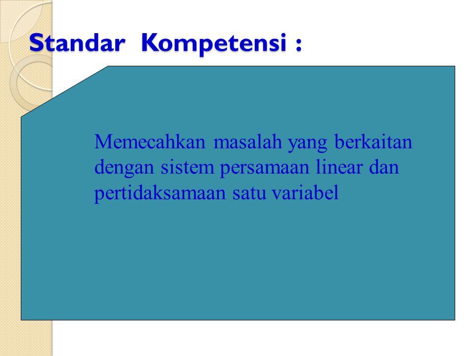 Standar Kompetensi : Memecahkan masalah yang berkaitan dengan sistem persamaan linear dan pertidaksamaan satu variabel.