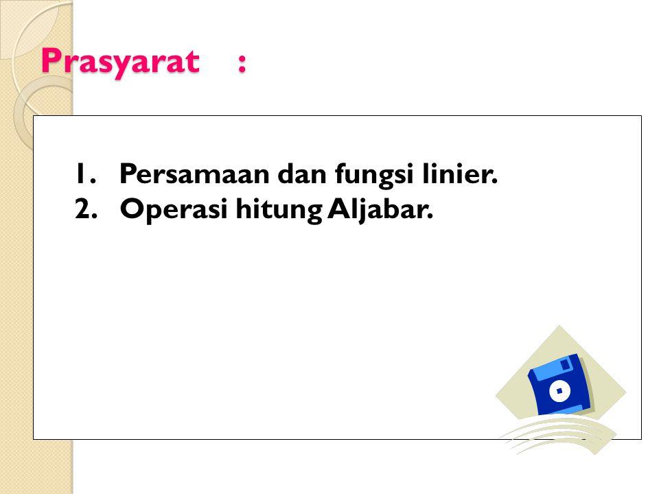 Prasyarat : 1. Persamaan dan fungsi linier. 2. Operasi hitung Aljabar.