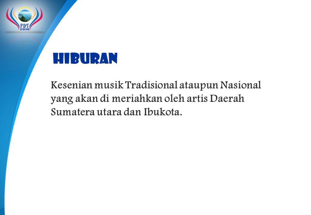 HIBURAN Kesenian musik Tradisional ataupun Nasional yang akan di meriahkan oleh artis Daerah Sumatera utara dan Ibukota.