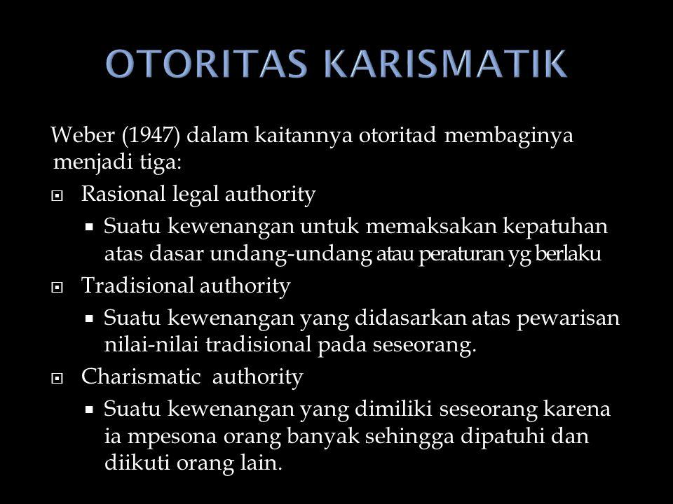 OTORITAS KARISMATIK Weber (1947) dalam kaitannya otoritad membaginya menjadi tiga: Rasional legal authority.