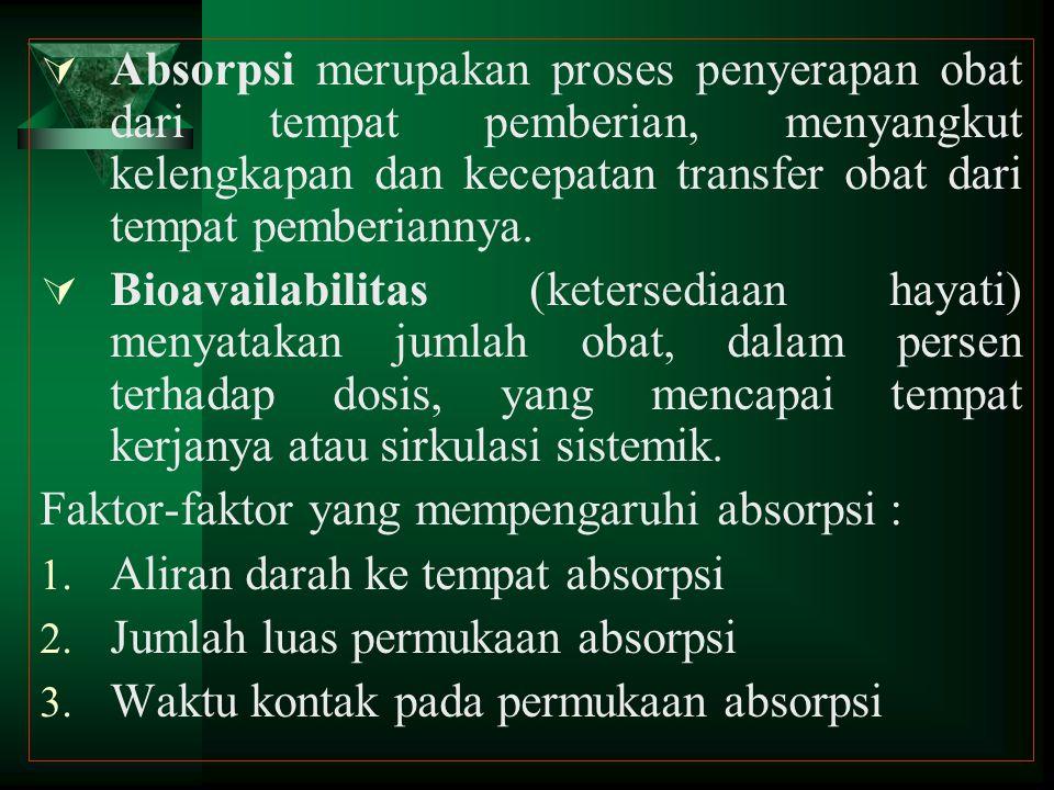Absorpsi merupakan proses penyerapan obat dari tempat pemberian, menyangkut kelengkapan dan kecepatan transfer obat dari tempat pemberiannya.