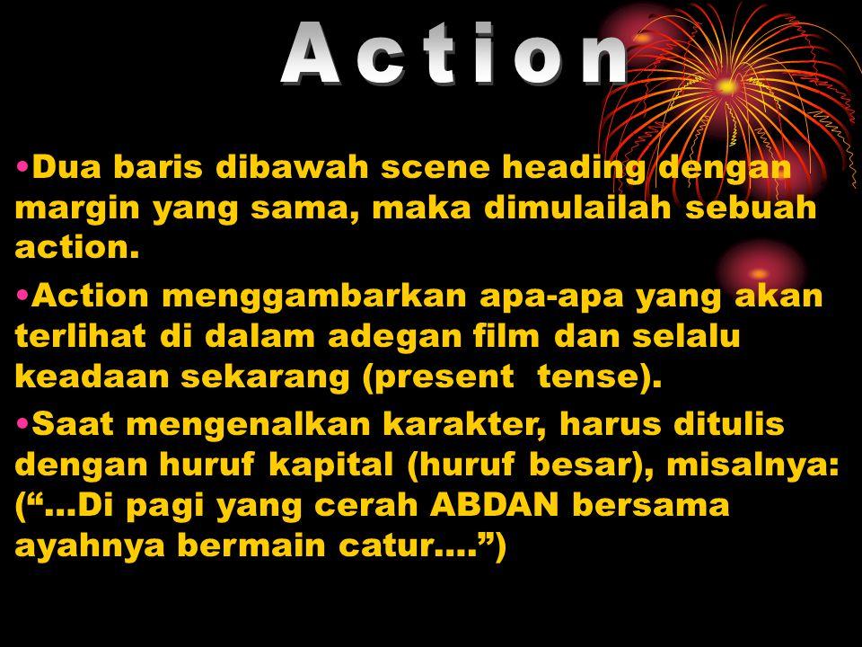 Action Dua baris dibawah scene heading dengan margin yang sama, maka dimulailah sebuah action.