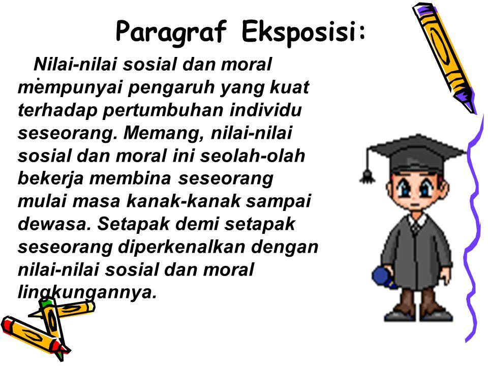 Paragraf Eksposisi: . Nilai-nilai sosial dan moral mempunyai pengaruh yang kuat. terhadap pertumbuhan individu seseorang. Memang, nilai-nilai.