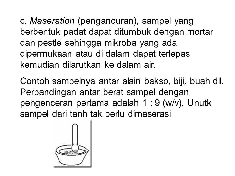 c. Maseration (pengancuran), sampel yang berbentuk padat dapat ditumbuk dengan mortar dan pestle sehingga mikroba yang ada dipermukaan atau di dalam dapat terlepas kemudian dilarutkan ke dalam air.