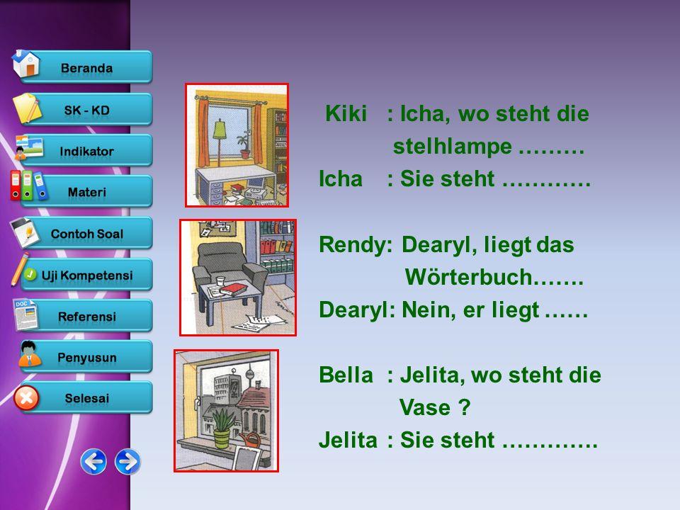 Kiki : Icha, wo steht diestelhlampe ……… Icha : Sie steht ………… Rendy: Dearyl, liegt das. Wörterbuch…….