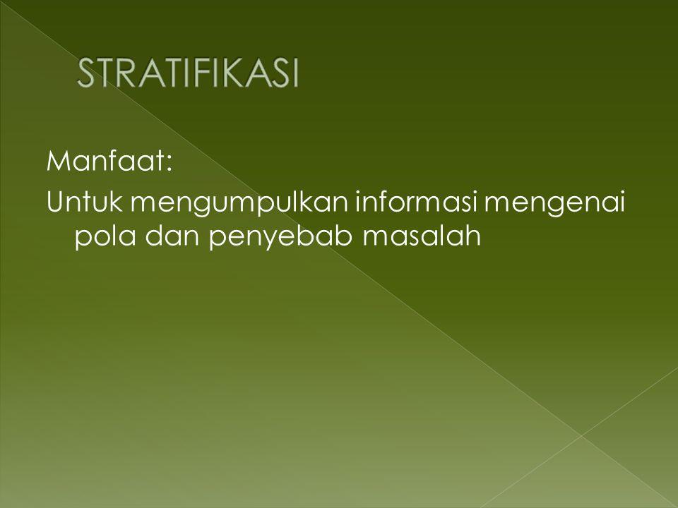 STRATIFIKASI Manfaat: Untuk mengumpulkan informasi mengenai pola dan penyebab masalah