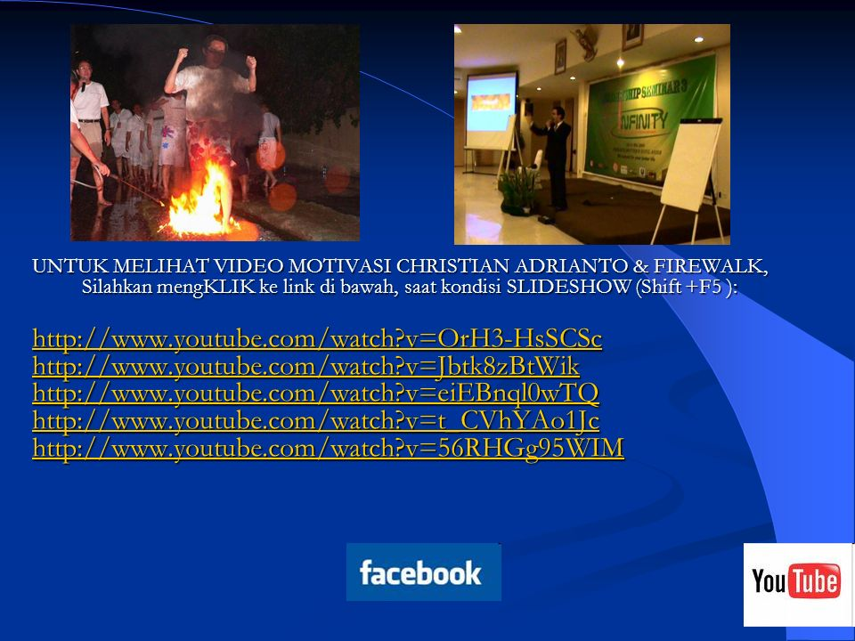UNTUK MELIHAT VIDEO MOTIVASI CHRISTIAN ADRIANTO & FIREWALK, Silahkan mengKLIK ke link di bawah, saat kondisi SLIDESHOW (Shift +F5 ):