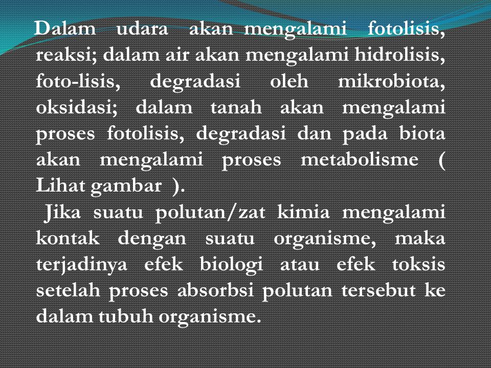 Dalam udara akan mengalami fotolisis, reaksi; dalam air akan mengalami hidrolisis, foto-lisis, degradasi oleh mikrobiota, oksidasi; dalam tanah akan mengalami proses fotolisis, degradasi dan pada biota akan mengalami proses metabolisme ( Lihat gambar ).