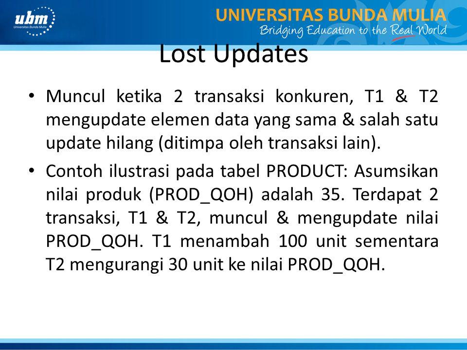 Lost Updates Muncul ketika 2 transaksi konkuren, T1 & T2 mengupdate elemen data yang sama & salah satu update hilang (ditimpa oleh transaksi lain).