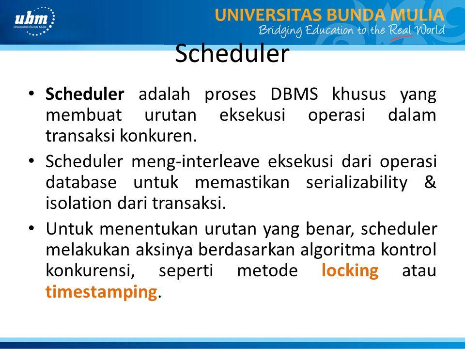 Scheduler Scheduler adalah proses DBMS khusus yang membuat urutan eksekusi operasi dalam transaksi konkuren.