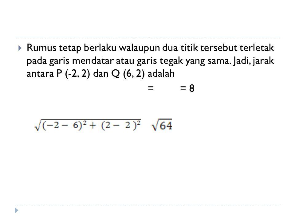 Rumus tetap berlaku walaupun dua titik tersebut terletak pada garis mendatar atau garis tegak yang sama. Jadi, jarak antara P (-2, 2) dan Q (6, 2) adalah