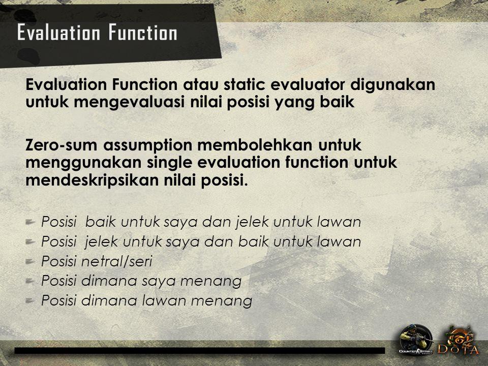Evaluation Function Evaluation Function atau static evaluator digunakan untuk mengevaluasi nilai posisi yang baik.