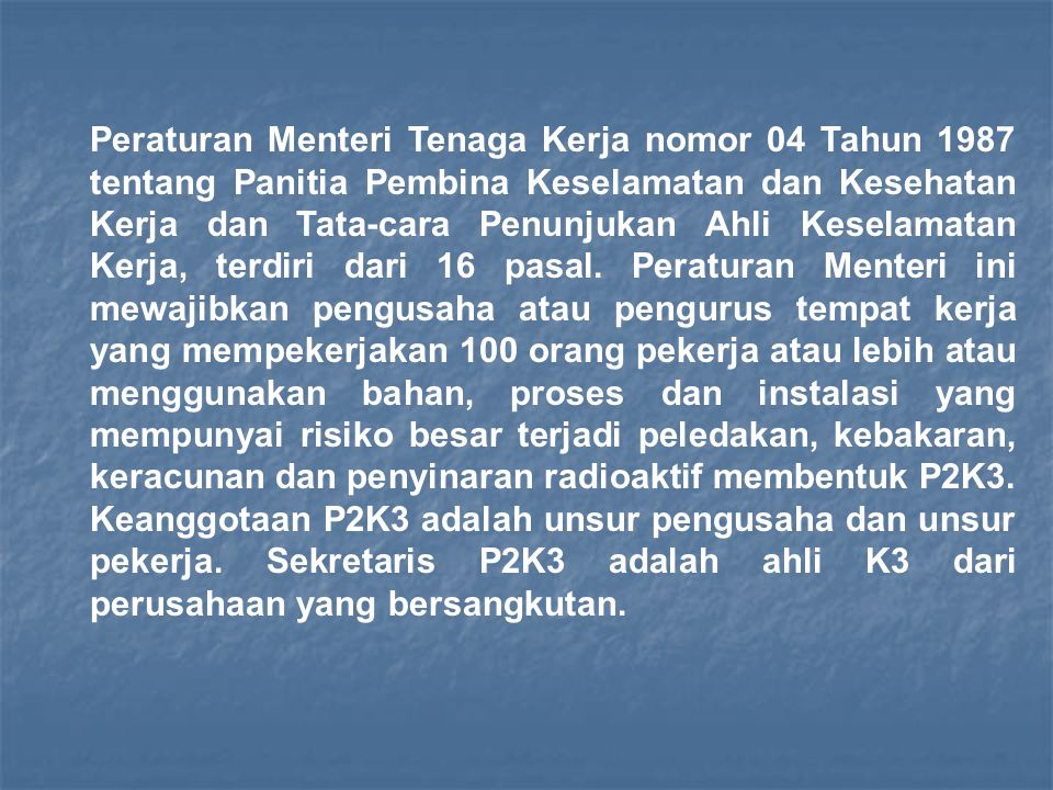 Peraturan Menteri Tenaga Kerja nomor 04 Tahun 1987 tentang Panitia Pembina Keselamatan dan Kesehatan Kerja dan Tata-cara Penunjukan Ahli Keselamatan Kerja, terdiri dari 16 pasal.
