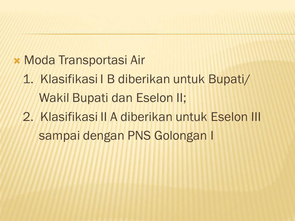 Moda Transportasi Air 1. Klasifikasi I B diberikan untuk Bupati/ Wakil Bupati dan Eselon II; 2. Klasifikasi II A diberikan untuk Eselon III.