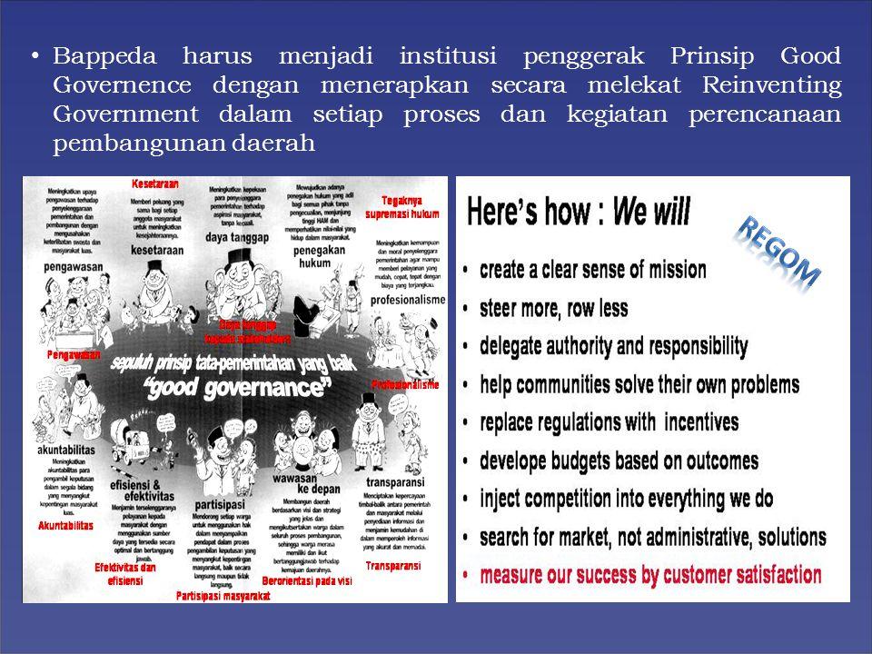 Bappeda harus menjadi institusi penggerak Prinsip Good Governence dengan menerapkan secara melekat Reinventing Government dalam setiap proses dan kegiatan perencanaan pembangunan daerah