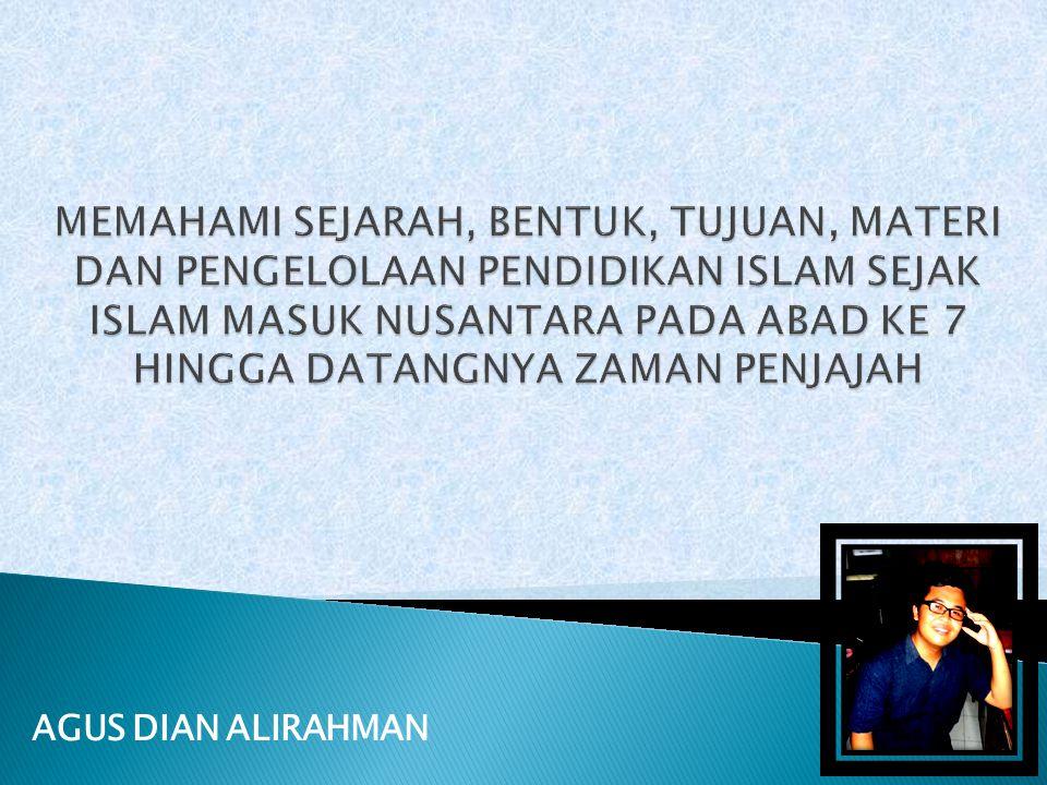 MEMAHAMI SEJARAH, BENTUK, TUJUAN, MATERI DAN PENGELOLAAN PENDIDIKAN ISLAM SEJAK ISLAM MASUK NUSANTARA PADA ABAD KE 7 HINGGA DATANGNYA ZAMAN PENJAJAH