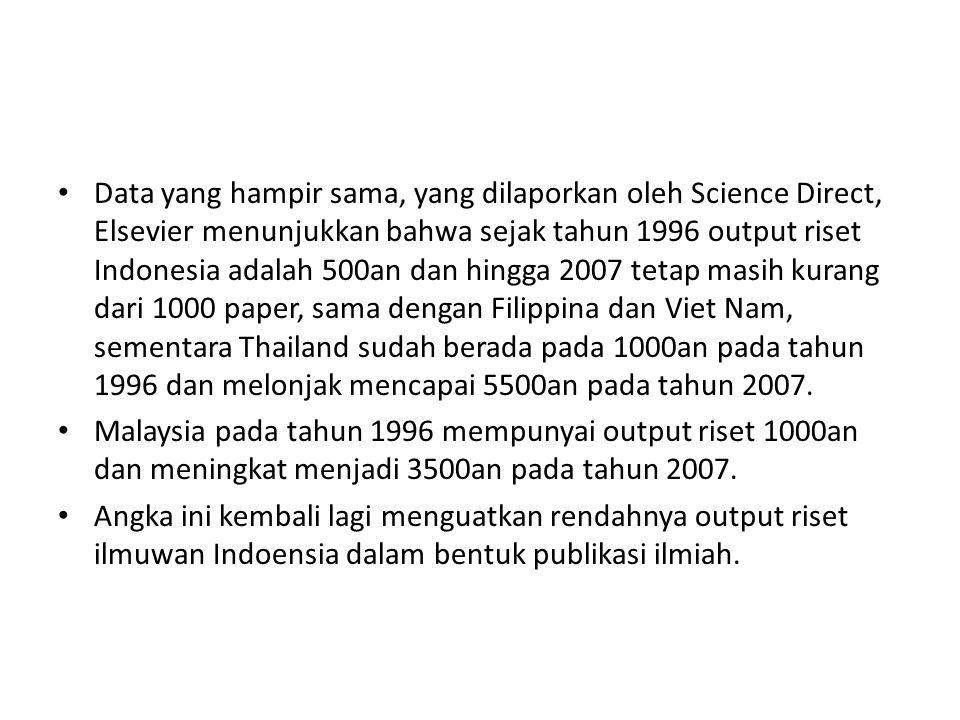Data yang hampir sama, yang dilaporkan oleh Science Direct, Elsevier menunjukkan bahwa sejak tahun 1996 output riset Indonesia adalah 500an dan hingga 2007 tetap masih kurang dari 1000 paper, sama dengan Filippina dan Viet Nam, sementara Thailand sudah berada pada 1000an pada tahun 1996 dan melonjak mencapai 5500an pada tahun 2007.