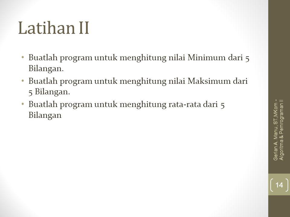 Latihan II Buatlah program untuk menghitung nilai Minimum dari 5 Bilangan. Buatlah program untuk menghitung nilai Maksimum dari 5 Bilangan.