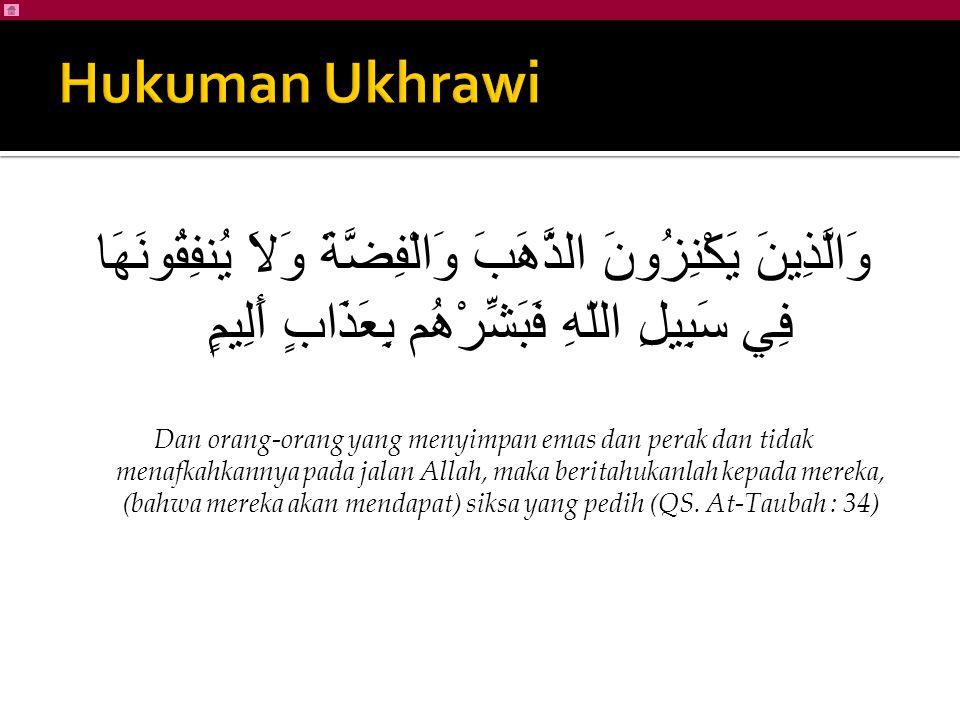 Hukuman Ukhrawi وَالَّذِينَ يَكْنِزُونَ الذَّهَبَ وَالْفِضَّةَ وَلاَ يُنفِقُونَهَا فِي سَبِيلِ اللّهِ فَبَشِّرْهُم بِعَذَابٍ أَلِيمٍ