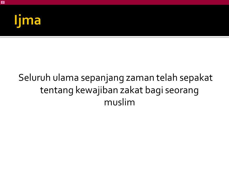 Ijma Seluruh ulama sepanjang zaman telah sepakat tentang kewajiban zakat bagi seorang muslim
