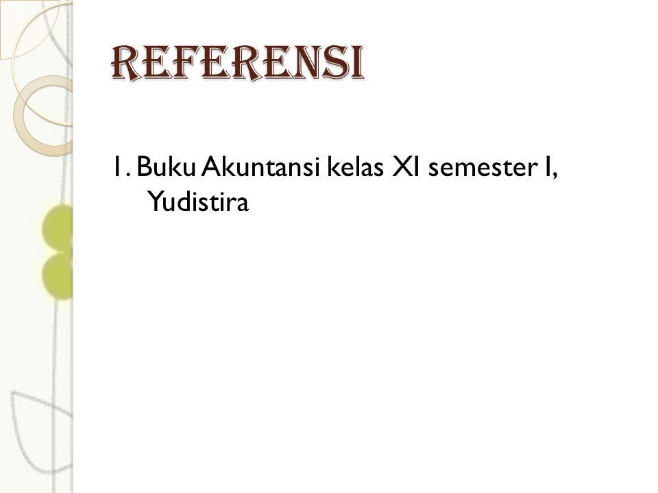 REFERENSI 1. Buku Akuntansi kelas XI semester I, Yudistira