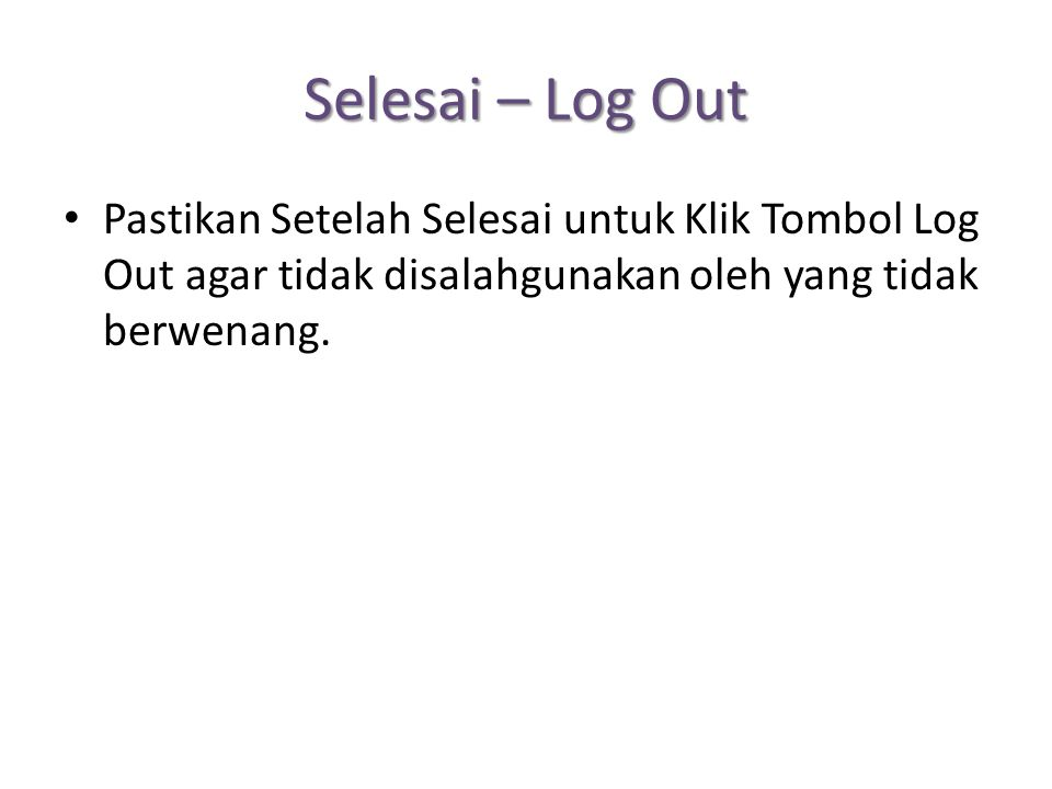Selesai – Log Out Pastikan Setelah Selesai untuk Klik Tombol Log Out agar tidak disalahgunakan oleh yang tidak berwenang.