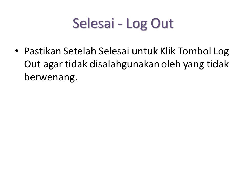 Selesai - Log Out Pastikan Setelah Selesai untuk Klik Tombol Log Out agar tidak disalahgunakan oleh yang tidak berwenang.