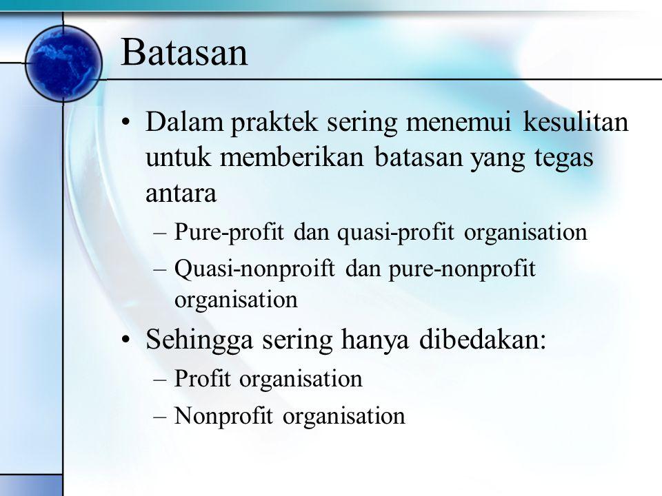 Batasan Dalam praktek sering menemui kesulitan untuk memberikan batasan yang tegas antara. Pure-profit dan quasi-profit organisation.