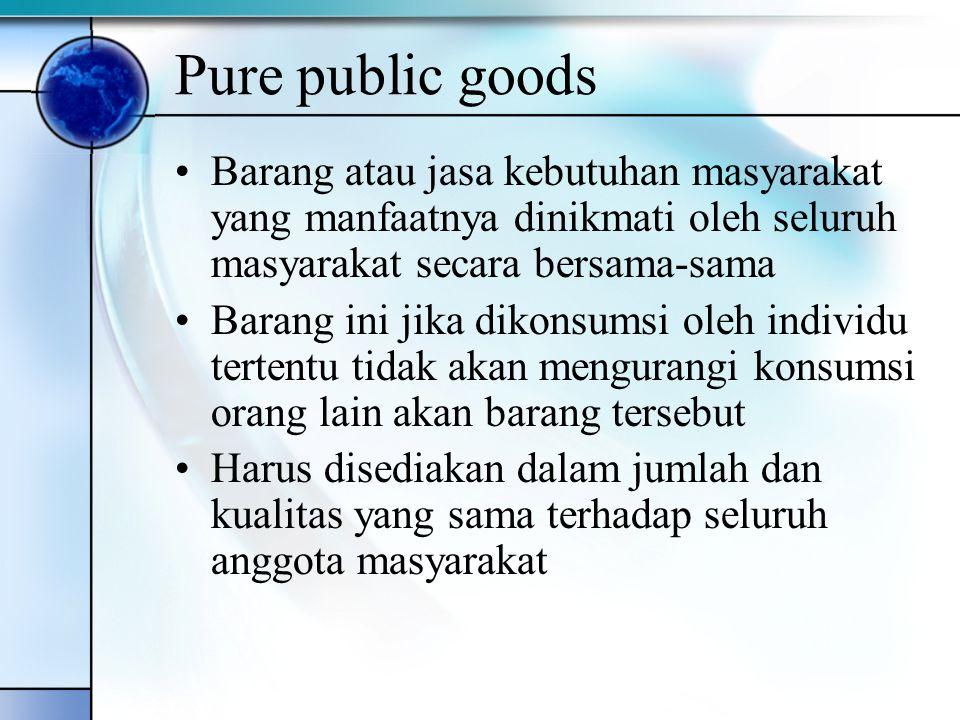 Pure public goods Barang atau jasa kebutuhan masyarakat yang manfaatnya dinikmati oleh seluruh masyarakat secara bersama-sama.