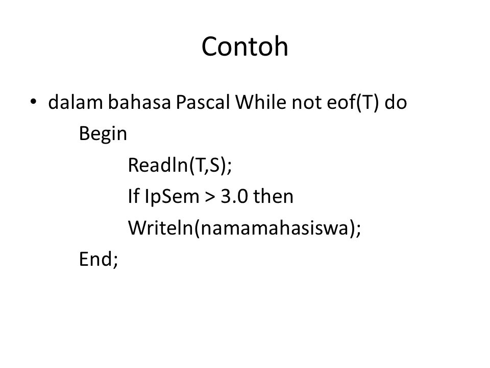 Contoh dalam bahasa Pascal While not eof(T) do Begin Readln(T,S);
