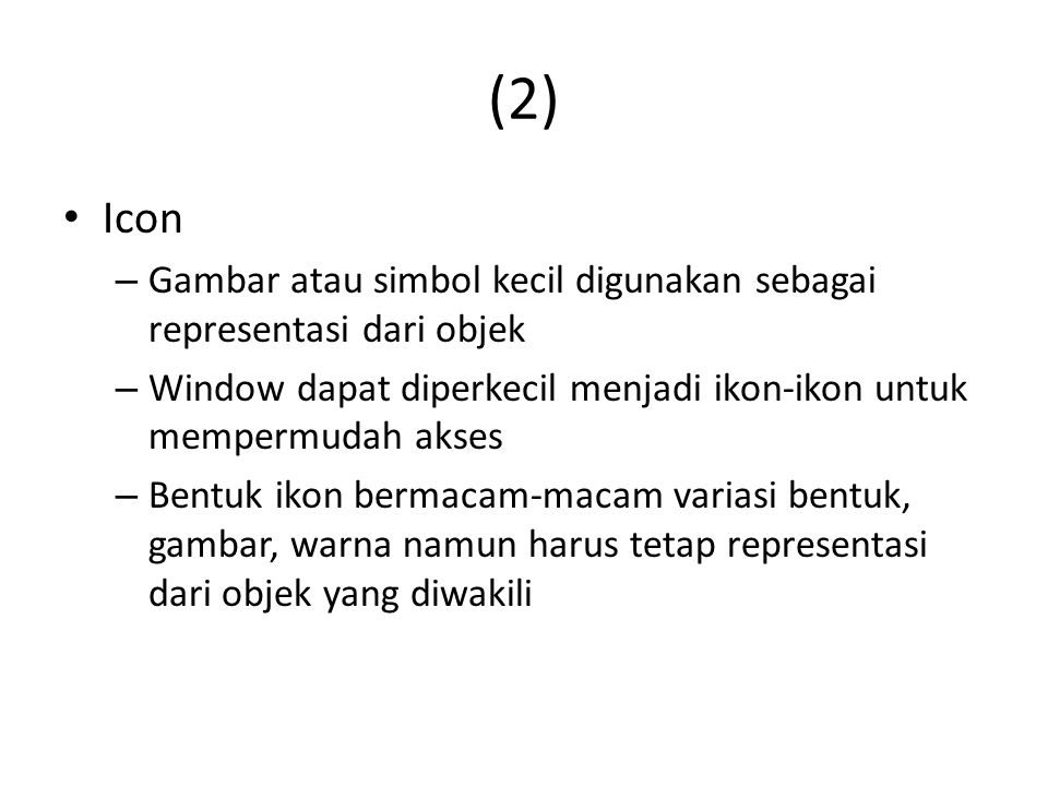(2) Icon. Gambar atau simbol kecil digunakan sebagai representasi dari objek. Window dapat diperkecil menjadi ikon-ikon untuk mempermudah akses.