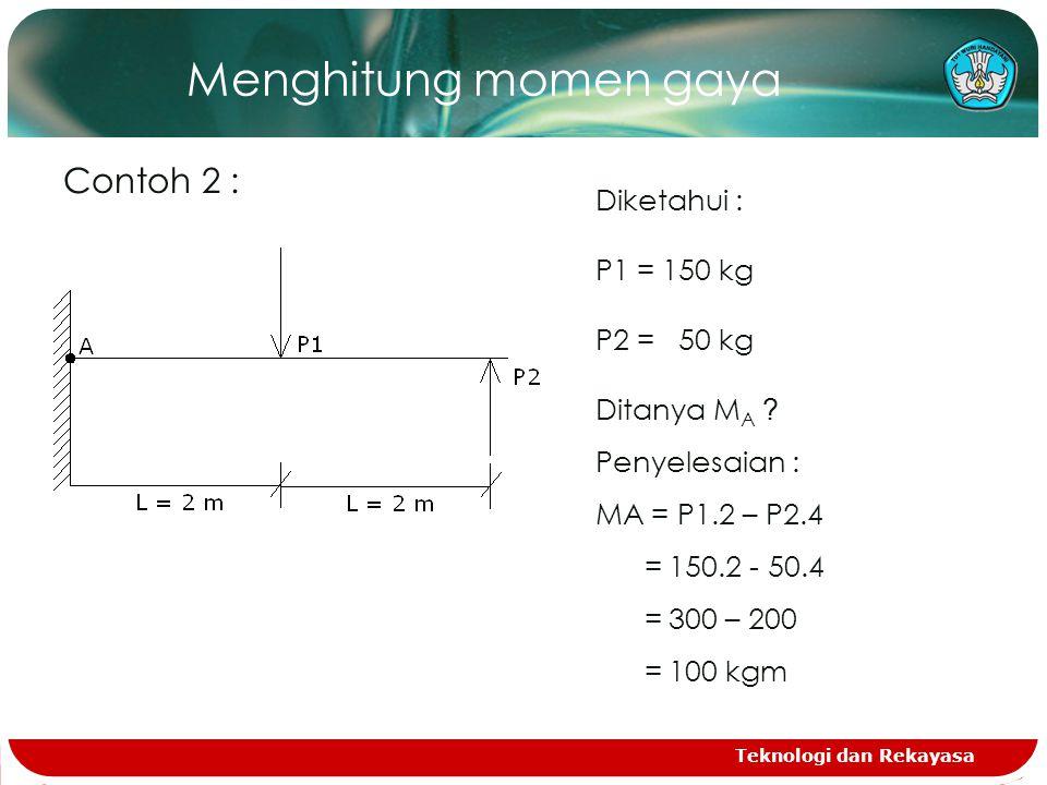 Menghitung momen gaya Contoh 2 : Diketahui : P1 = 150 kg P2 = 50 kg