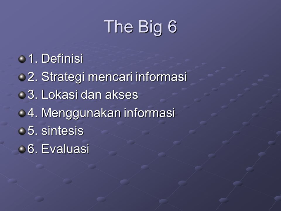 The Big 6 1. Definisi 2. Strategi mencari informasi