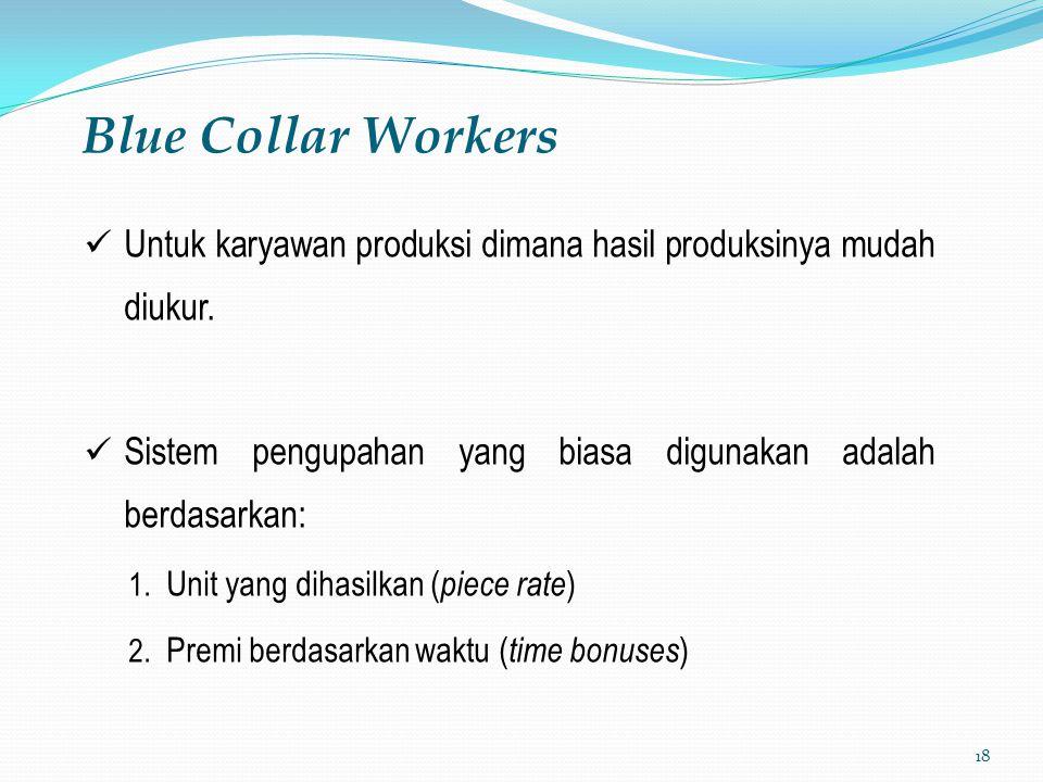 Blue Collar Workers Untuk karyawan produksi dimana hasil produksinya mudah diukur. Sistem pengupahan yang biasa digunakan adalah berdasarkan: