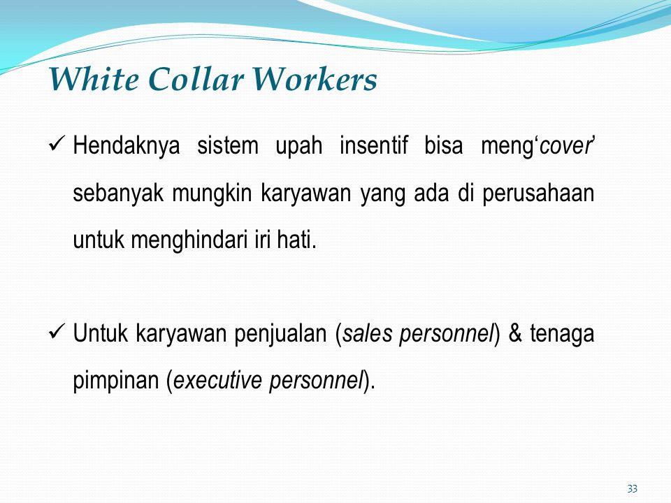 White Collar Workers Hendaknya sistem upah insentif bisa meng'cover' sebanyak mungkin karyawan yang ada di perusahaan untuk menghindari iri hati.