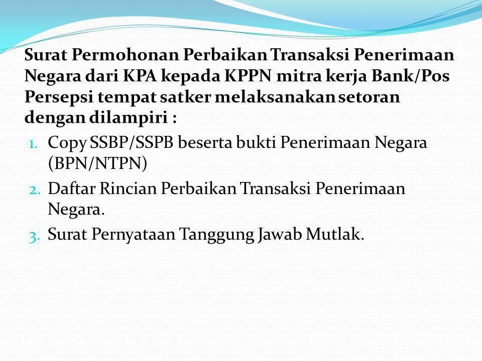 Surat Permohonan Perbaikan Transaksi Penerimaan Negara dari KPA kepada KPPN mitra kerja Bank/Pos Persepsi tempat satker melaksanakan setoran dengan dilampiri :