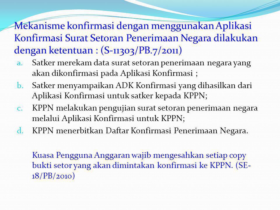 Mekanisme konfirmasi dengan menggunakan Aplikasi Konfirmasi Surat Setoran Penerimaan Negara dilakukan dengan ketentuan : (S-11303/PB.7/2011)