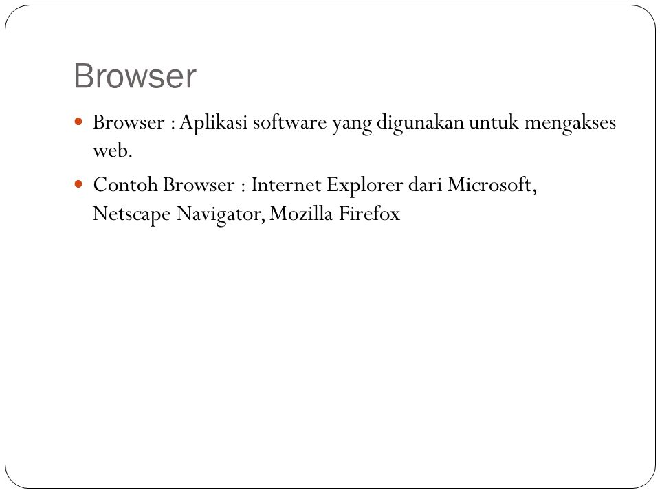 Browser Browser : Aplikasi software yang digunakan untuk mengakses web.