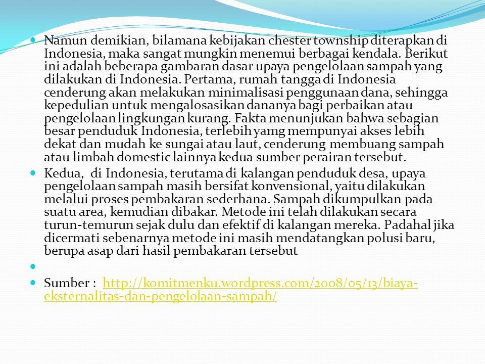 Namun demikian, bilamana kebijakan chester township diterapkan di Indonesia, maka sangat mungkin menemui berbagai kendala. Berikut ini adalah beberapa gambaran dasar upaya pengelolaan sampah yang dilakukan di Indonesia. Pertama, rumah tangga di Indonesia cenderung akan melakukan minimalisasi penggunaan dana, sehingga kepedulian untuk mengalosasikan dananya bagi perbaikan atau pengelolaan lingkungan kurang. Fakta menunjukan bahwa sebagian besar penduduk Indonesia, terlebih yamg mempunyai akses lebih dekat dan mudah ke sungai atau laut, cenderung membuang sampah atau limbah domestic lainnya kedua sumber perairan tersebut.